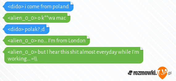 &lt;dido&gt; i come from poland<br>&lt;alien_0_0&gt; o k**wa mac<br>&lt;dido&gt; polak? ;d<br>&lt;alien_0_0&gt; no... I&#39;m from London<br>&lt;alien_0_0&gt; but I hear this shit almost everyday while I&#39;m working... =\\