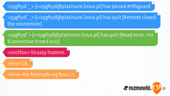 &lt;zygfryd`_&gt; [i=zygfryd@platinum.linux.pl] has joined #7thguard<br>&lt;zygfryd`_&gt; [i=zygfryd@platinum.linux.pl] has quit [Remote closed the connection]<br>&lt;zygfryd`&gt; [i=zygfryd@platinum.linux.pl] has quit [Read error: 110 (Connection timed out)]<br>&lt;c00lfon&gt; Straszy hostem.<br>&lt;elio&gt; Oj.<br>&lt;elio&gt; Ale freenode się broni:&gt;