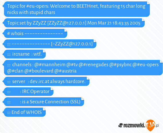 Topic for #eu-opers: Welcome to BEETHnet, featuring 15 char long nicks with stupid chars<br>Topic set by ZZyZZ [ZZyZZ@127.0.0.1] Mon Mar 21 18:43:35 2005<br><br># whois ~~~~~~~~~~~~~~~<br>::: ~~~~~~~~~~~~~~~ [~ZZyZZ@127.0.0.1]<br>:::  ircname  : wtf.<br>:::  channels : @#mannheim @#tv @#renegades @#psybnc @#eu-opers @#clan @#boulevard @#austria<br>:::  server   : dev.irc.at always hardcore.<br>:::           : IRC Operator<br>:::           : is a Secure Connection (SSL)<br>::: End of WHOIS<br>